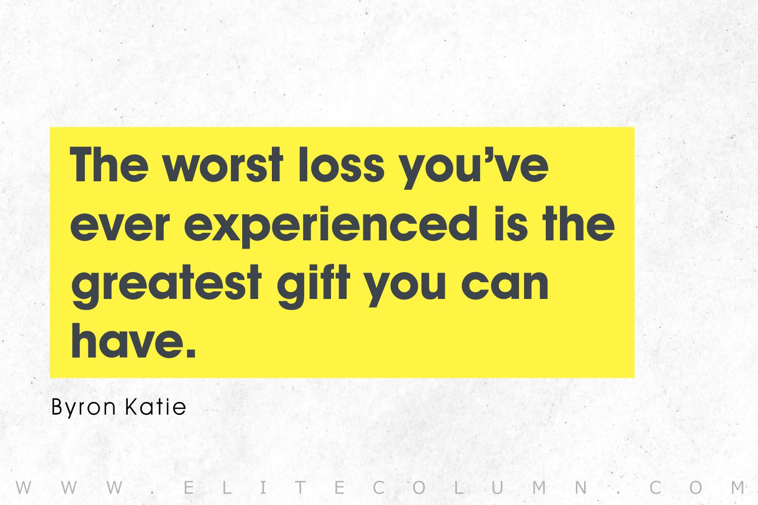 'The worst loss you've ever experienced is the greatest gift you can have.'- Byron Katie (1500×1000)