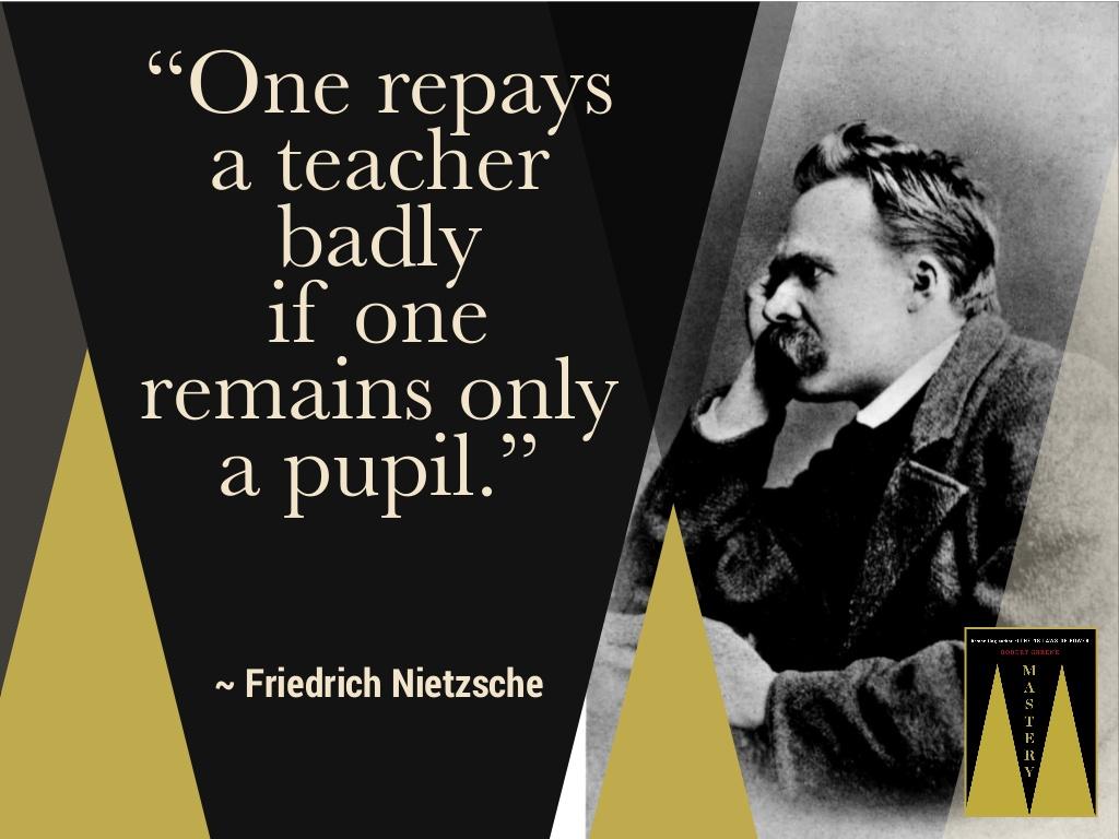 """One repays a teacher badly if one remains only a pupil."" – Friedrich Nietzsche [1080*815]"