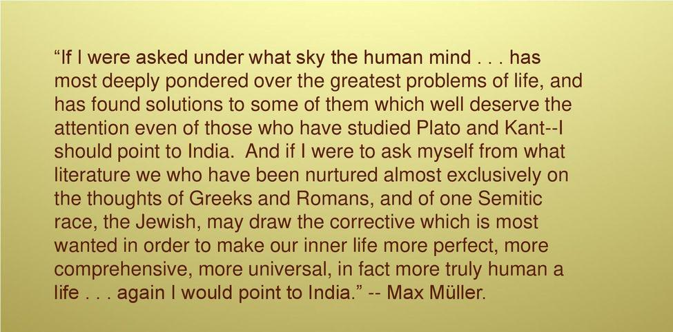 """""""If I were asked under what sky the human mind has most deeply pondered over the greatest problems of life,and has found solutions to some of them which well deserve the attention even of those who have studied Plato and Kant- I should point to India."""" ~Max Müller (19th century Orientalist)[975*482]"""