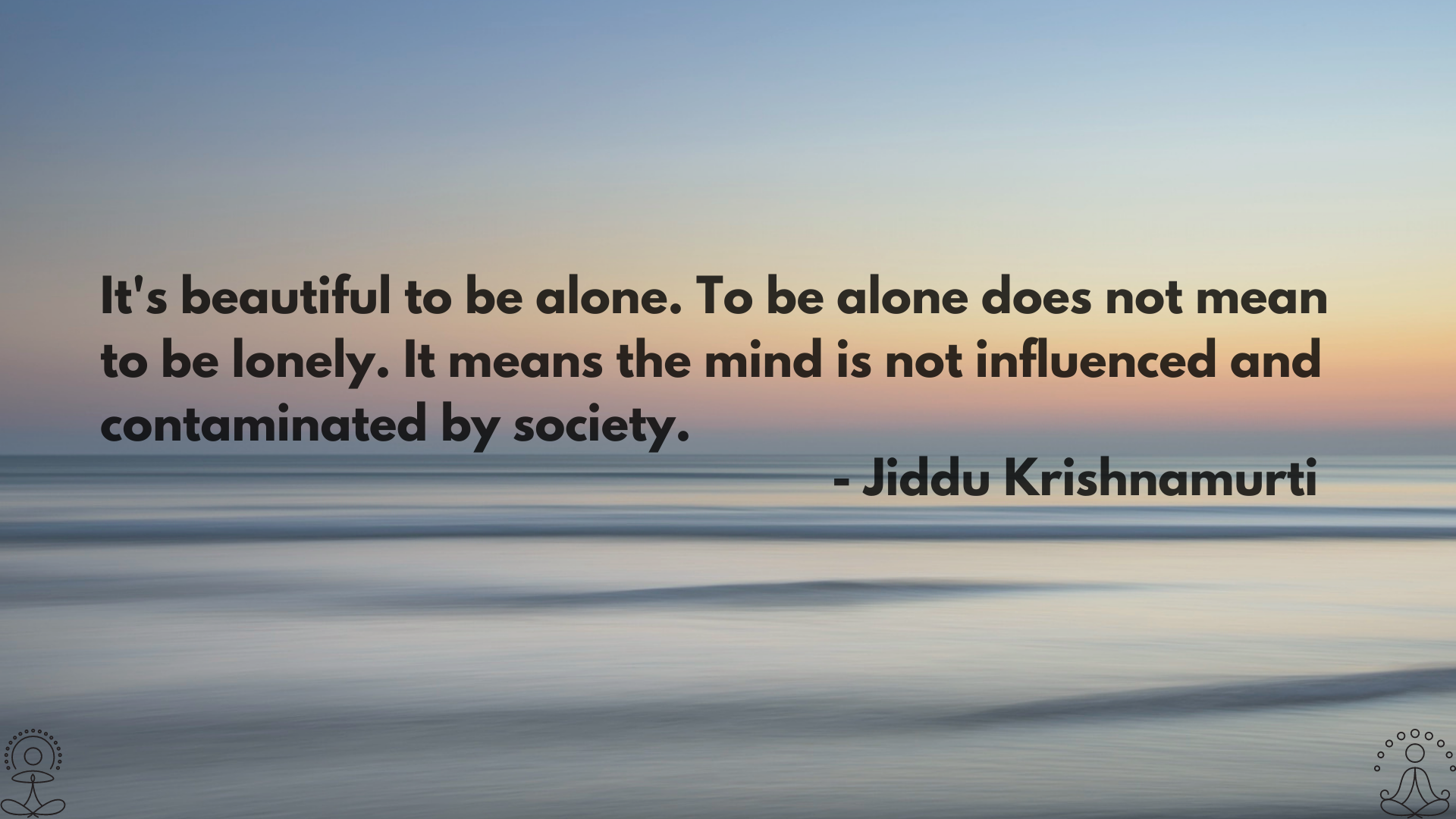 It's beautiful to be alone. To be alone does not mean to be lonely. It means the mind is not influenced and contaminated by society. – Jiddu Krishnamurti [1920×1080]