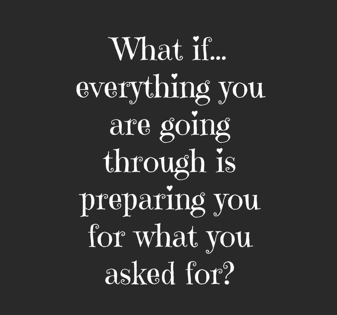 """[Image] """"What if…everything you are going through is preparing you for what you asked for?"""""""