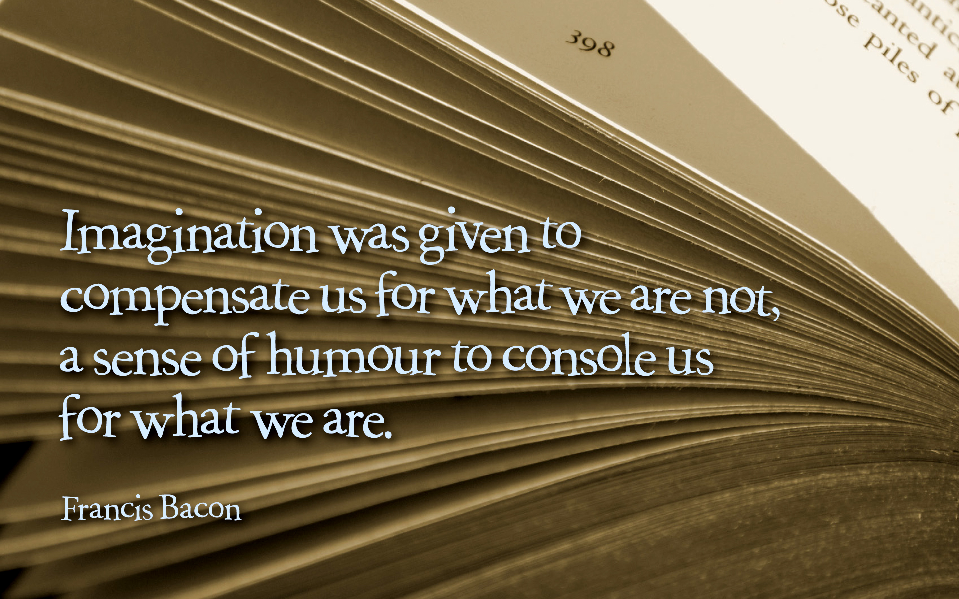 Imagination was given to compensate us for what we are not, a sense of humour to console us for what we are. — Francis Bacon [1920×1200]