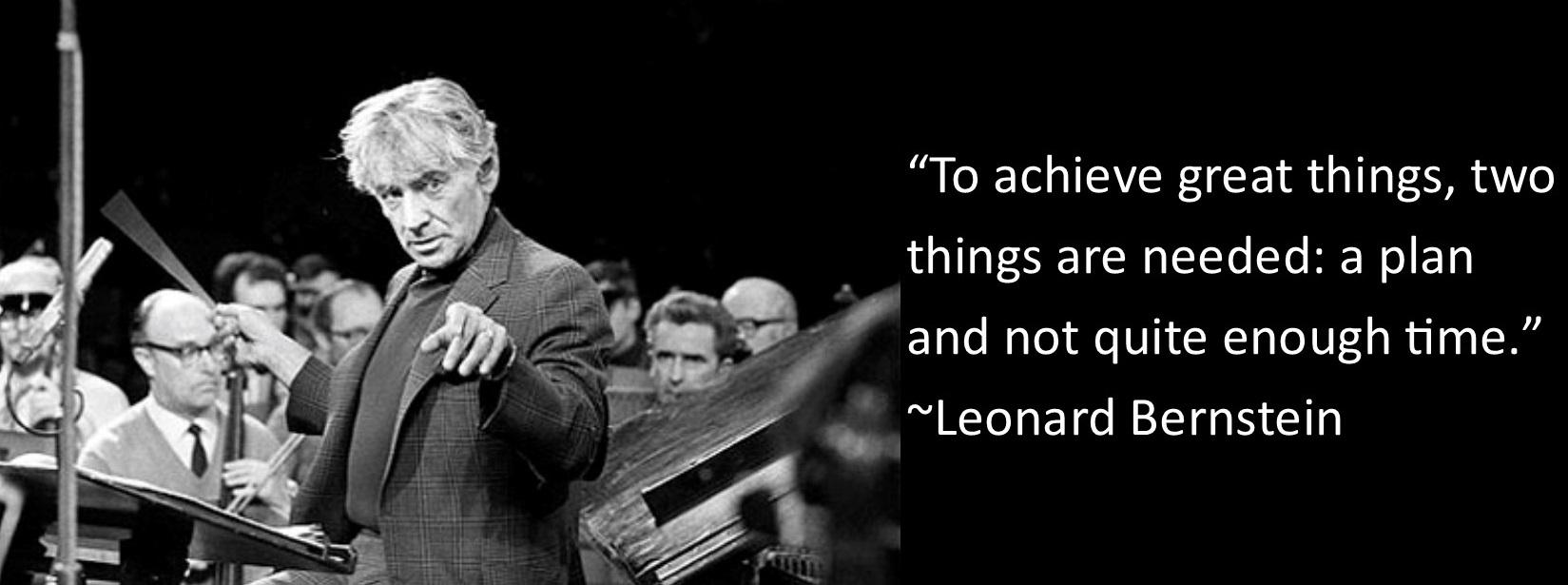 """""""To achieve great things, two things are needed: a plan and not quite enough time."""" ~Leonard Bernstein [1650 x 615]"""