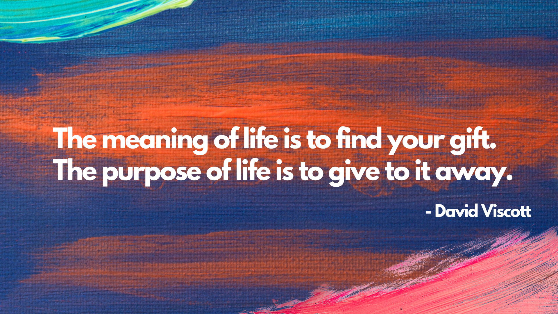 The meaning of life is to find your gift. The purpose of life is to give to it away. – David Viscott[1920×1080]