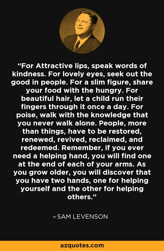 For attractive lips, speak words of kindness. For lovely eyes, seek out the good in people. For a slim figure, share your food with the hungry. For beautiful hair, let a child run his fingers through it once a day. For poise, walk with the knowledge you'll never walk alone. – Sam Levenson [640×980]
