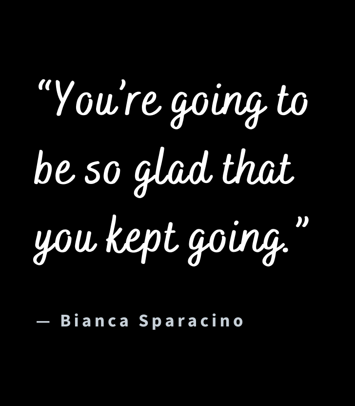 """[Image] """"You're going to be so glad that you kept going."""" ~ Bianca Sparacino"""