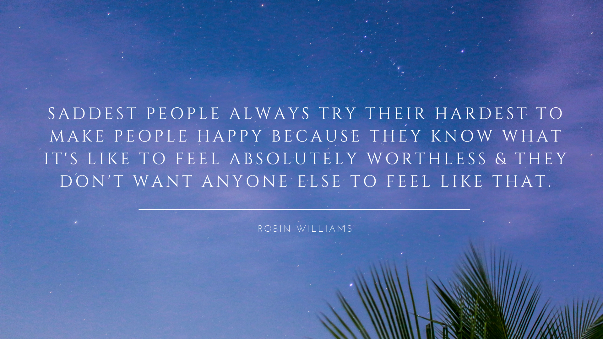Saddest people always try their hardest to make people happy because they know what it's like to feel absolutely worthless & they don't want anyone else to feel like that. – Robin Williams[1920×1080]