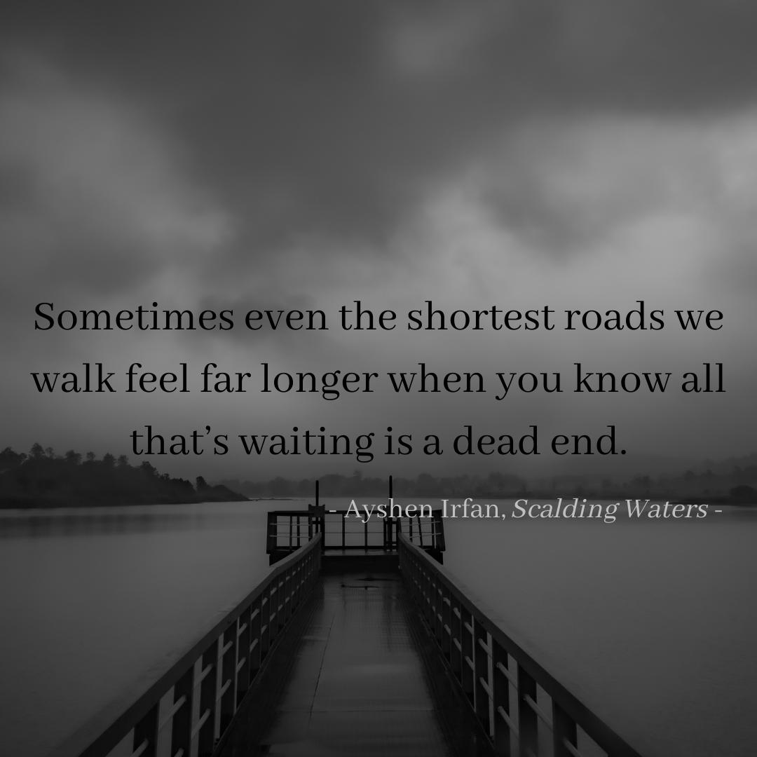 Sometimes even the shortest roads we walk feel far longer when you know all that's waiting is a dead end. – Ayshen Irfan, Scalding Waters [1080 x 1080]