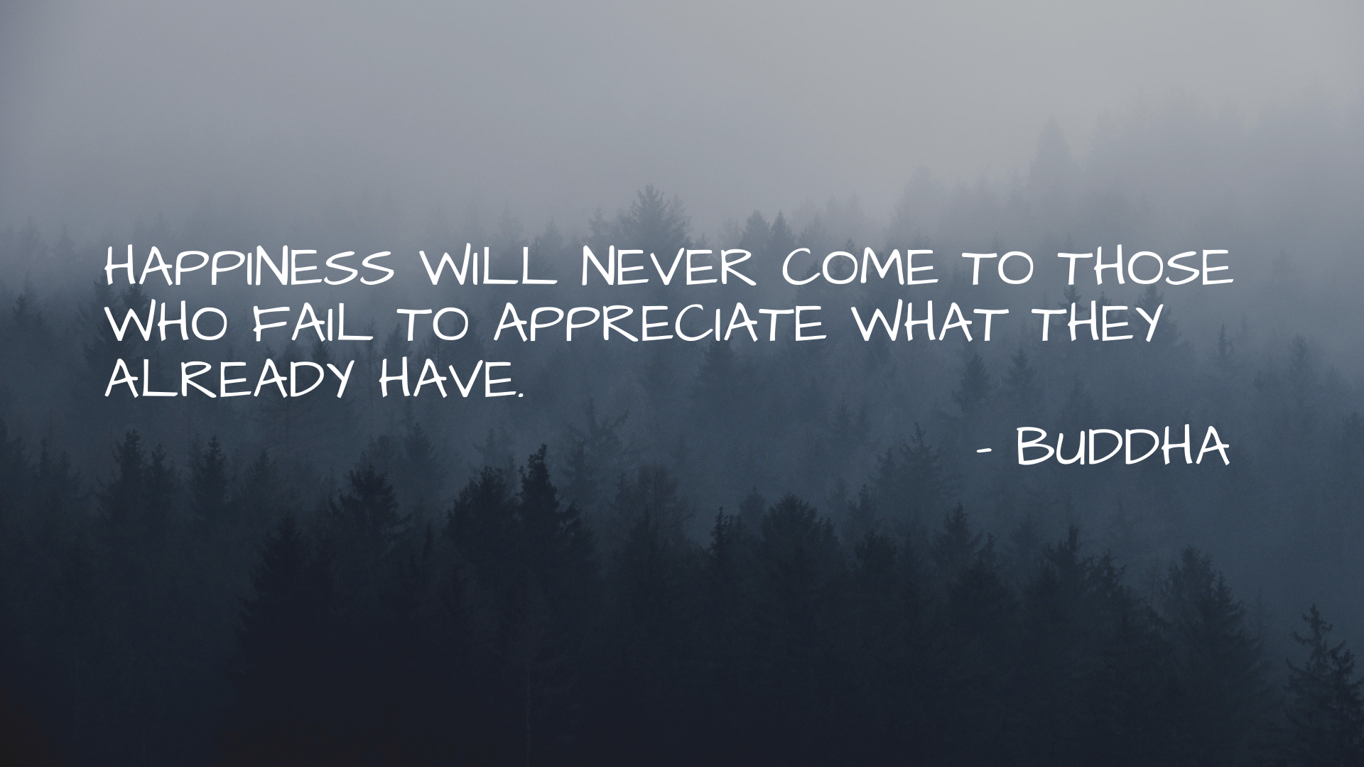 Happiness will never come to those who fail to appreciate what they already have. – Buddha [1920×1080]