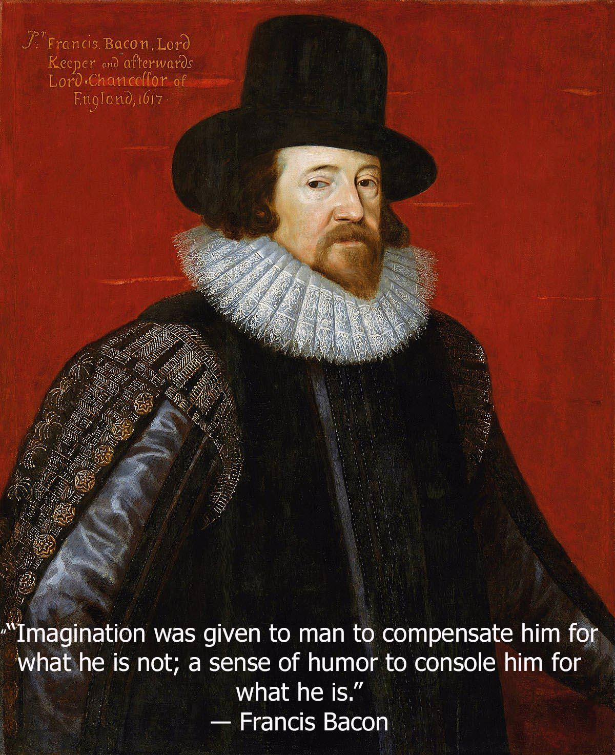 """""""Imagination was given to man to compensate him for what he is not; a sense of humor to console him for what he is."""" ― Francis Bacon [1200×1473]"""