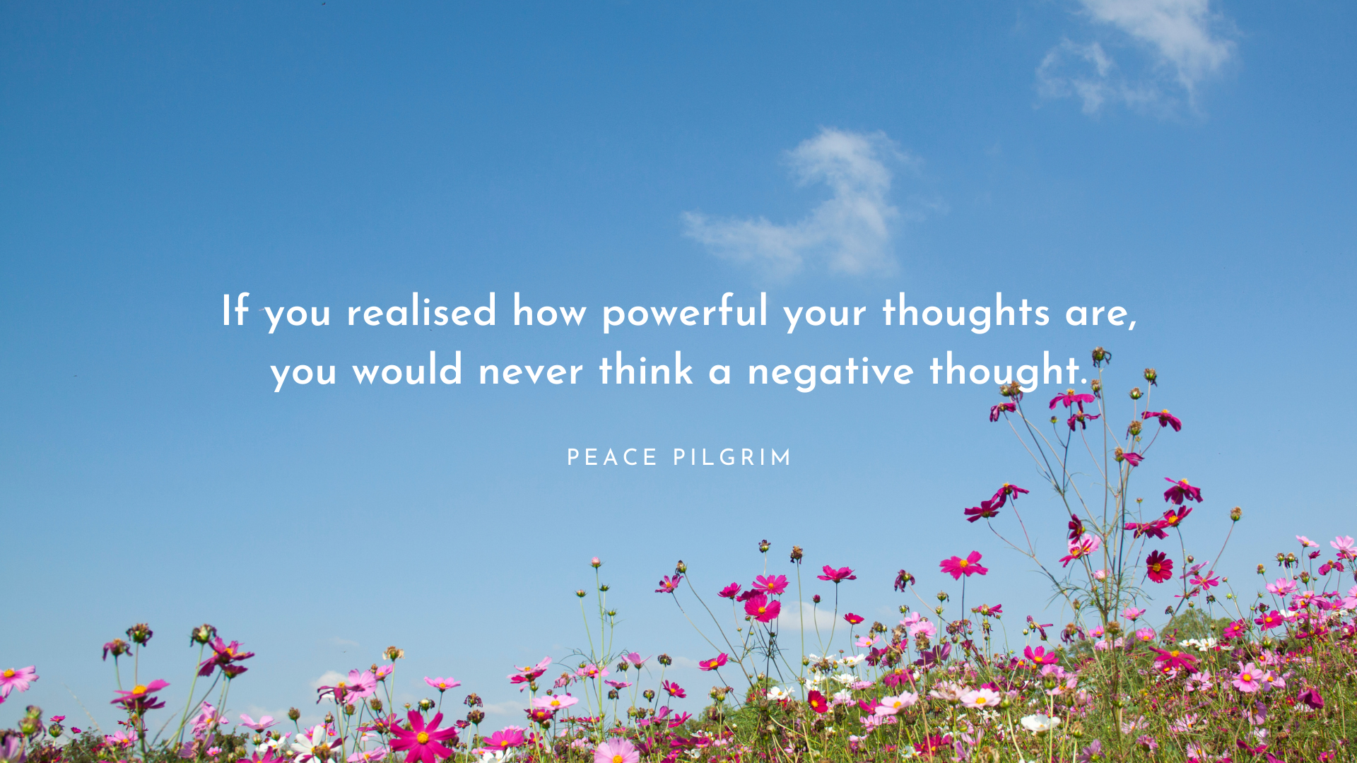 If you realised how powerful your thoughts are, you would never think a negative thought. – Peace Pilgrim[1920×1080]