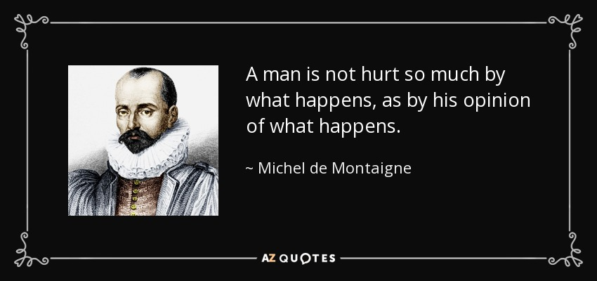 """""""A man is not hurt so much by what happens, as by his opinion of what happens."""" – Michel de Montaigne 850×400"""