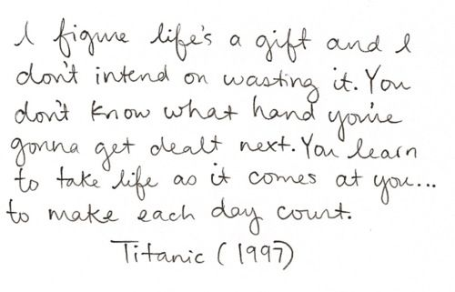 """[Image] """"I figure life's a gift and I don't intend on wasting it. You don't know what hand you're gonna get dealt next. You learn to take life as it comes at you… to make each day count."""" ~Titanic (1997)"""