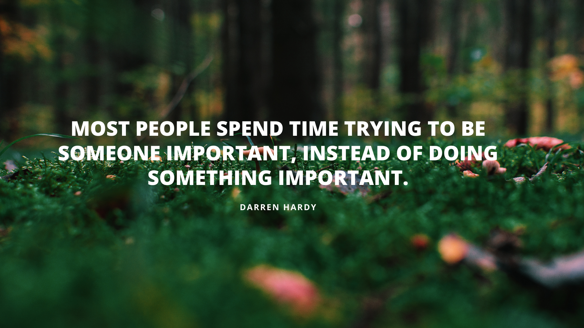 Most People spend time trying to be someone important, instead of doing something important. – Darren Hardy [1920×1080]