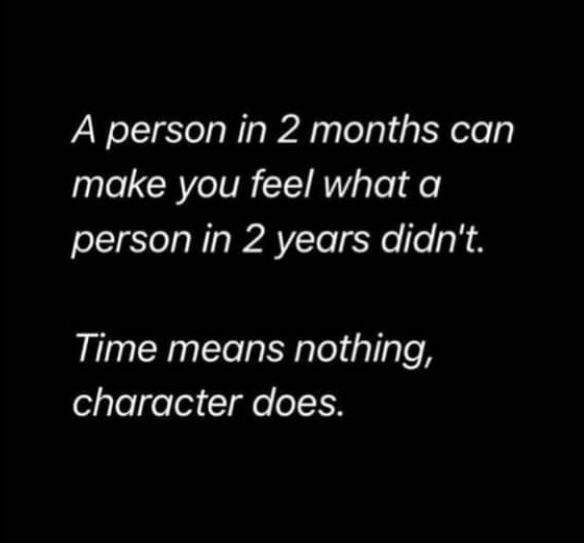 A person in 2 months can make you feel what a person in 2 years didn't. Time means nothing, character does.[]