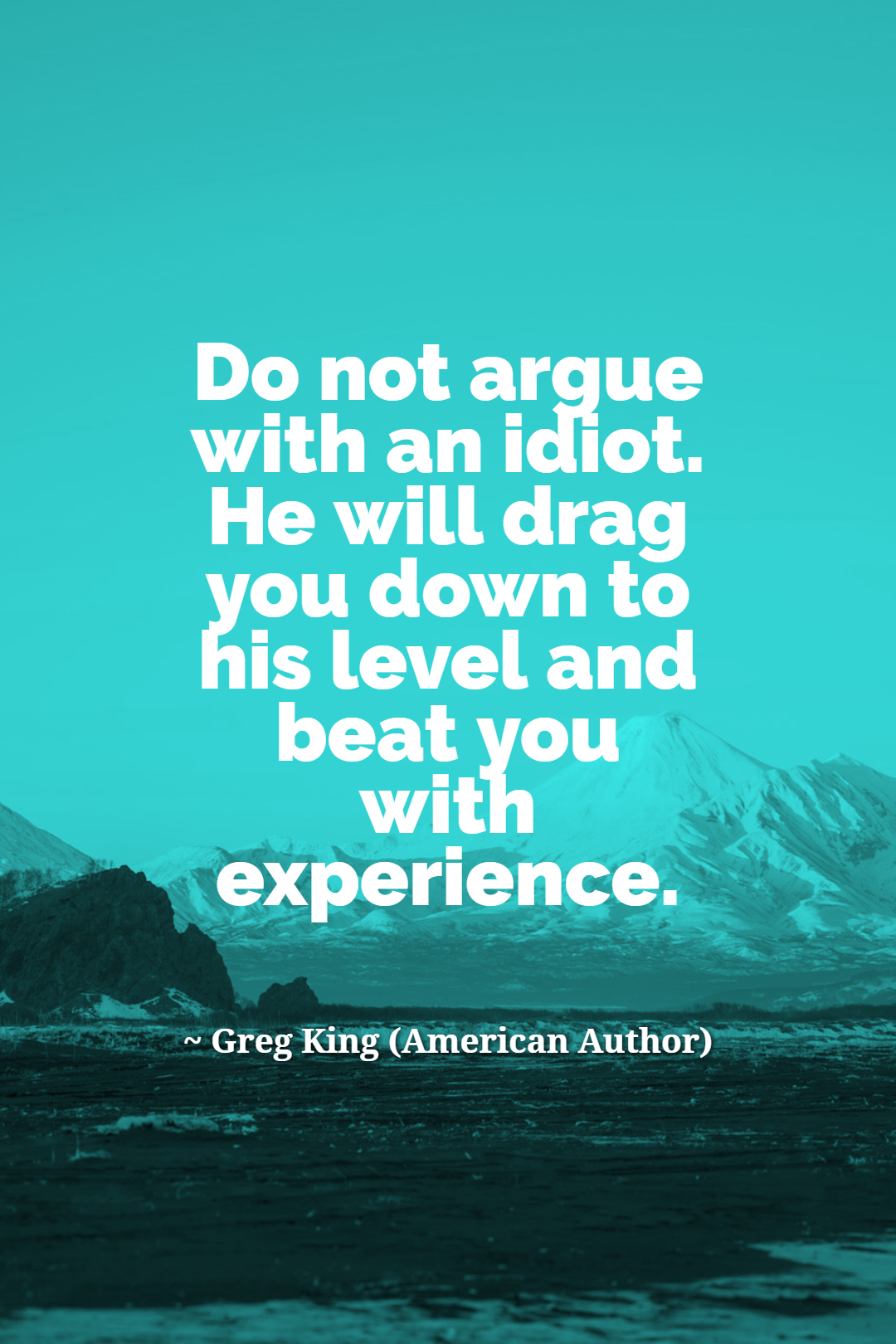 Don't argue with idiots because they will drag you down to their level and then beat you with experience. —Greg King [1080×1620]