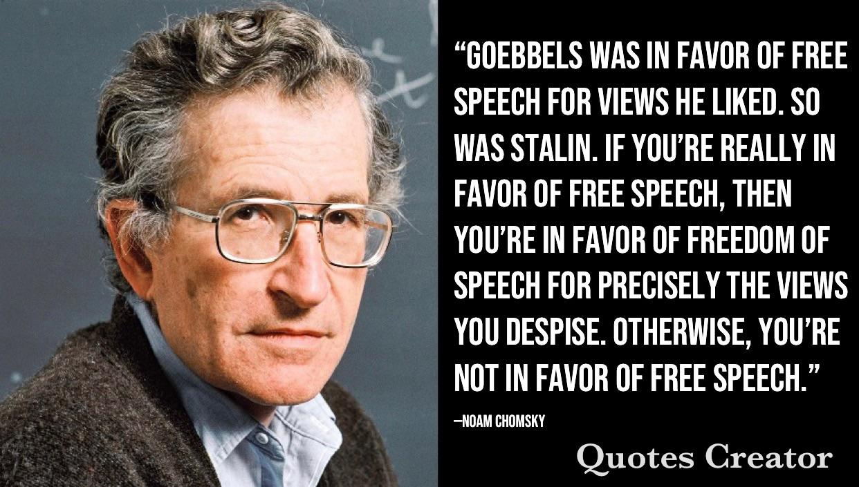 """""""Goebbels was in favor of free speech for views he liked. So was Stalin. If you're really in favor of free speech, then you're in favor of freedom of speech for precisely the views you despise. Otherwise, you're not in favor of free speech""""—Noam Chomsky [1242×705]."""