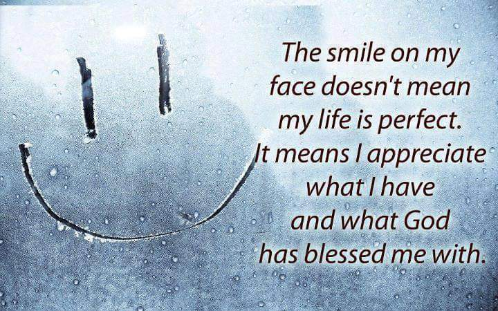 The smile on my face doesn't mean my life is perfect. It means I appreciate what I have and what God has blessed me with [720×450]