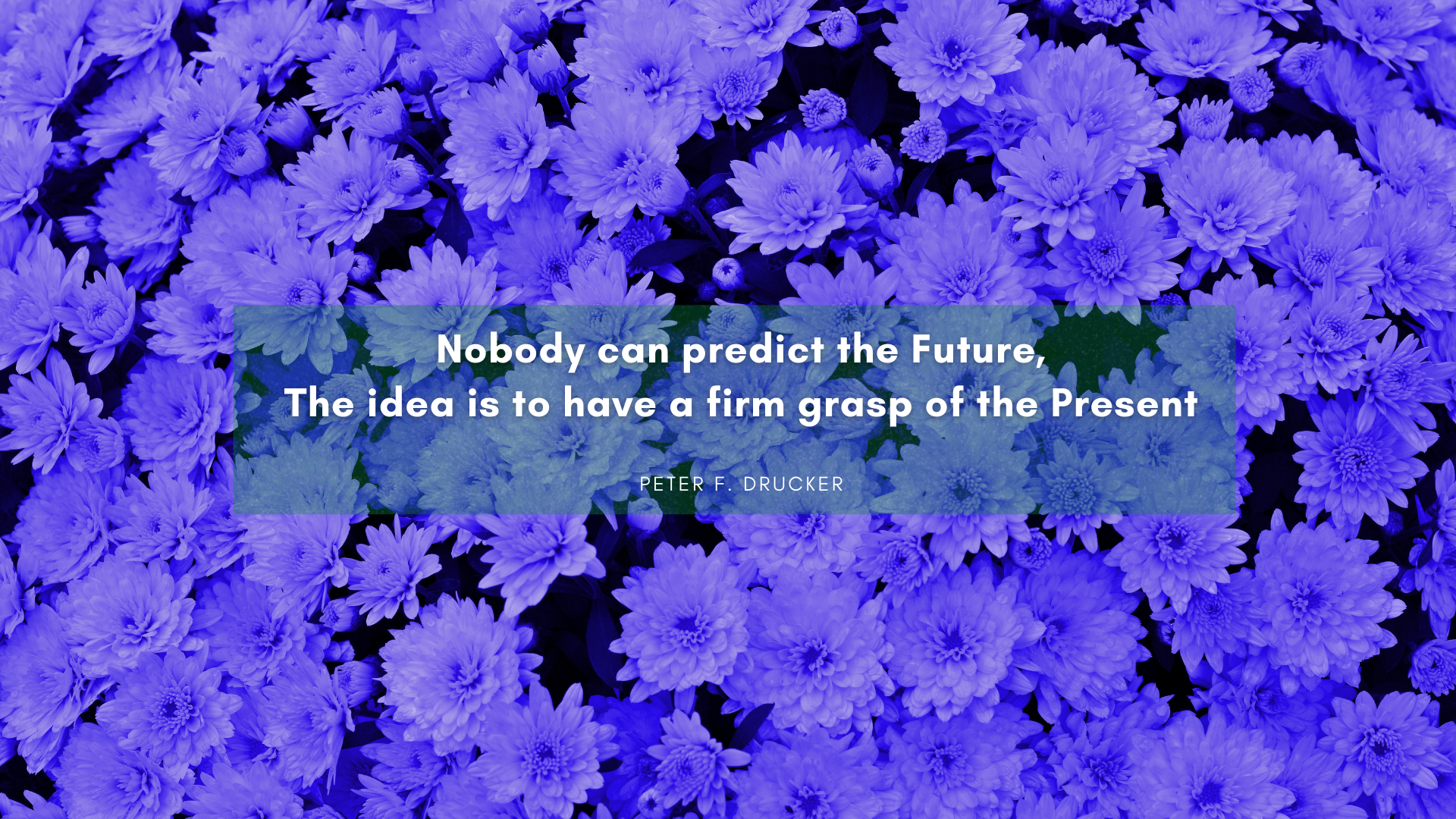 Nobody can predict the Future, The idea is to have a firm grasp of the Present. – Peter F. Drucker[1920×1080][OC]