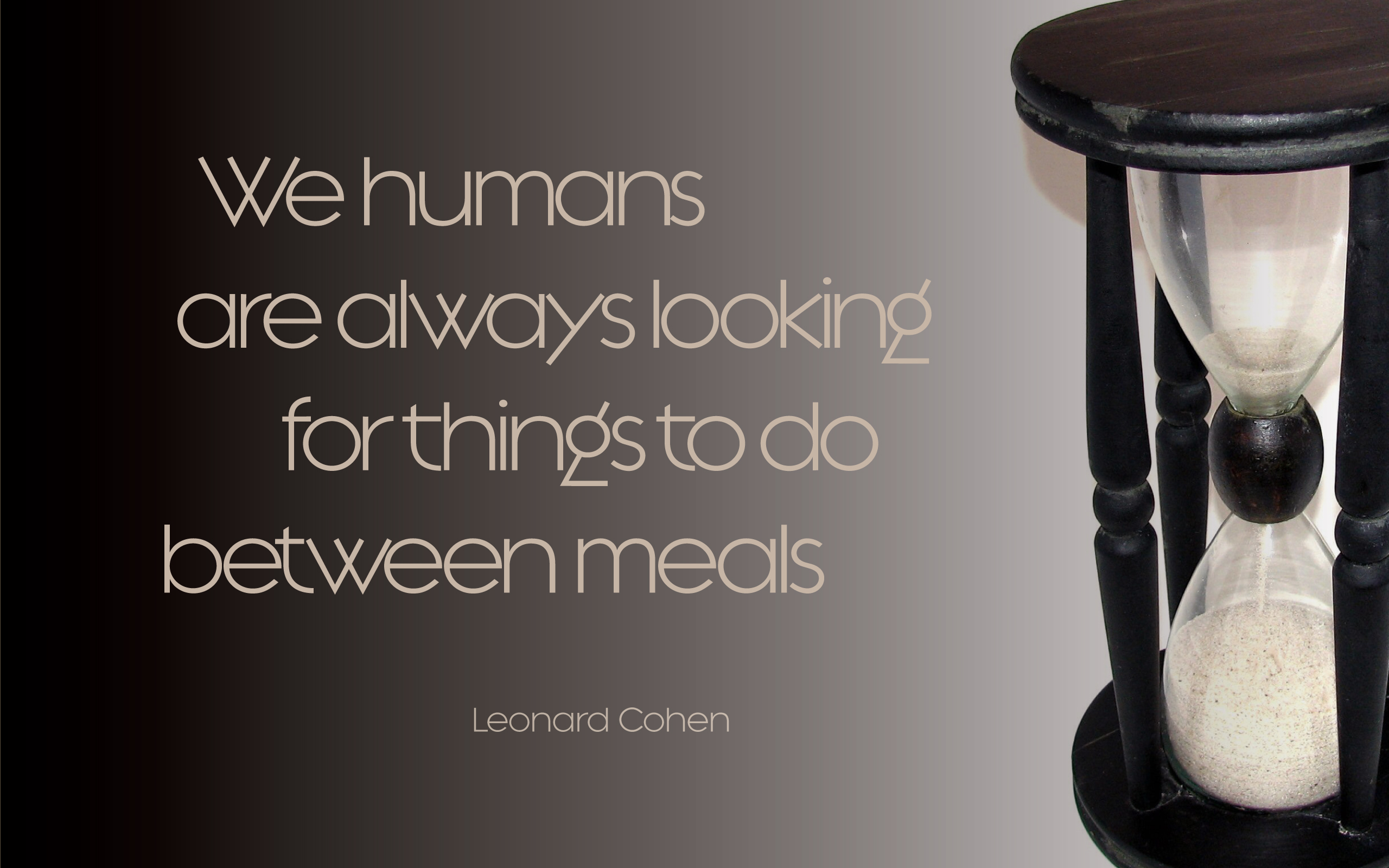 We humans are always looking for things to do between meals. — Leonard Cohen [2560×1600]