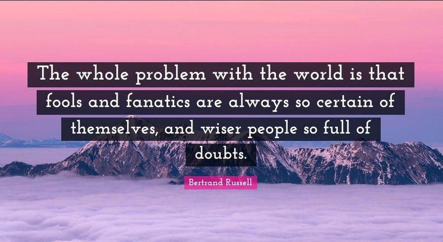 """""""The whole problem with the world is that fools and fanatics are always so certain of themselves, and wiser people so full of doubts."""" – Bertrand Russell [875×478]"""