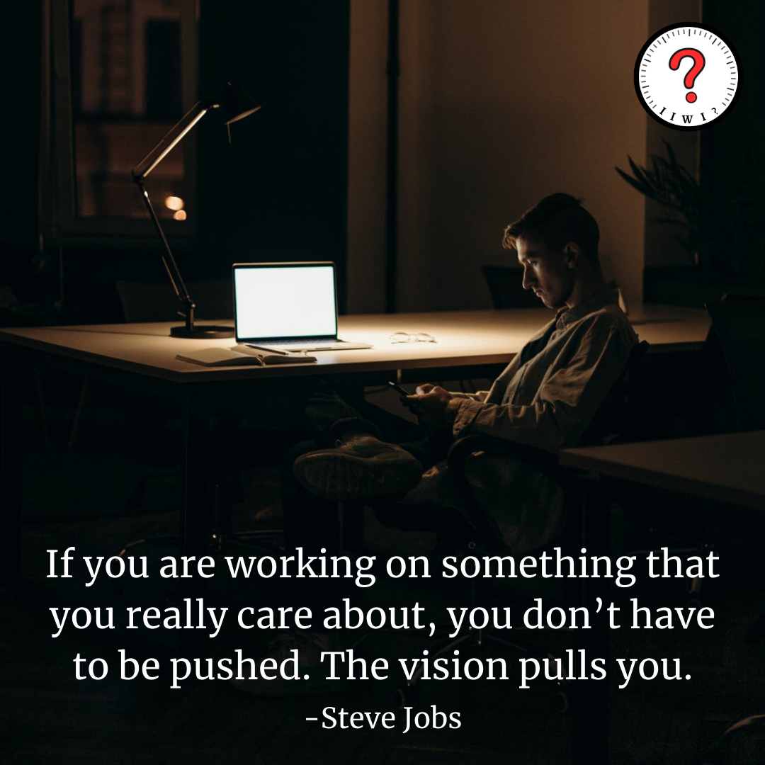 If you are working on something that you really care about, you don't have to be pushed. The vision pulls you. — https://inspirational.ly