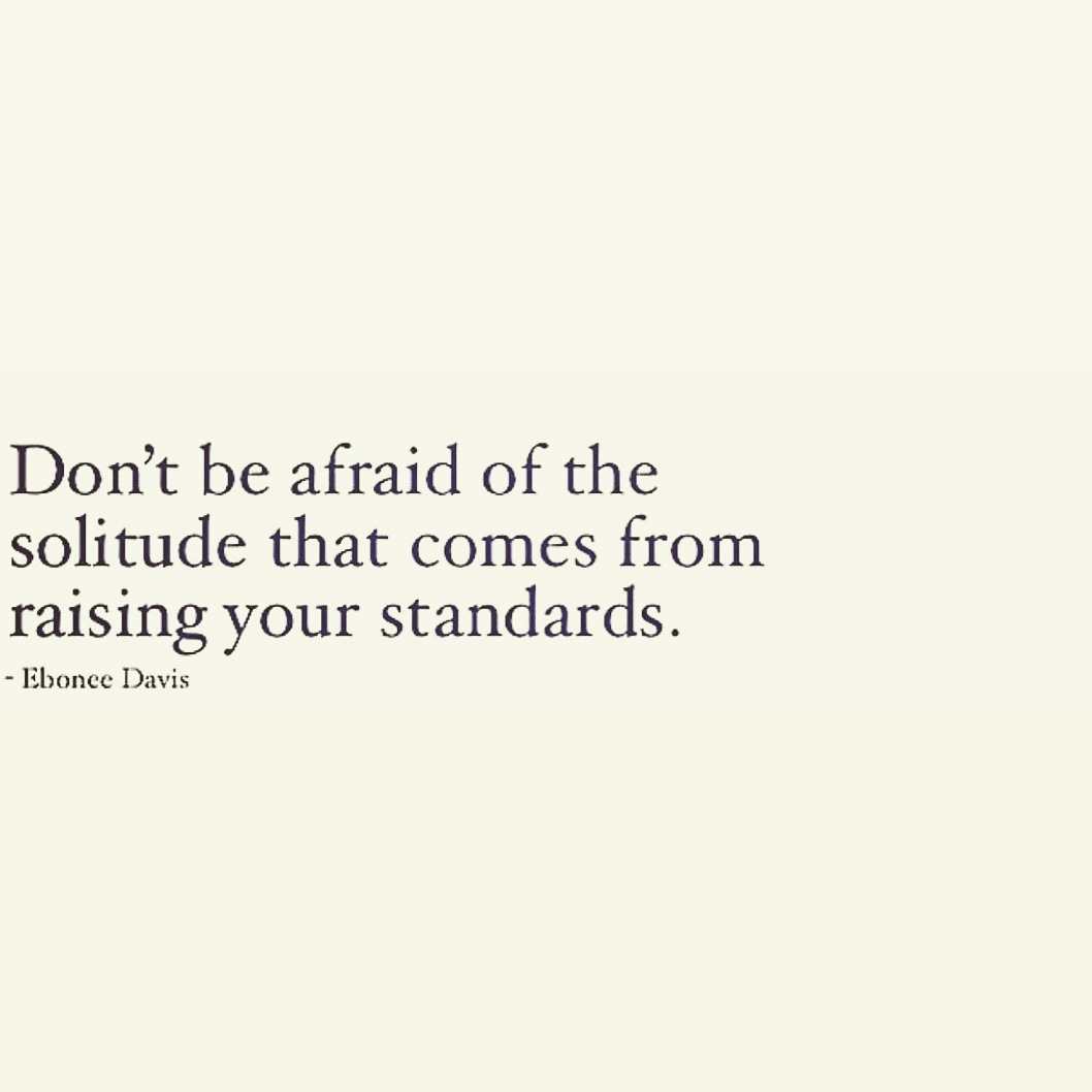 Don't be afraid of the solitude that comes from raising your standards. ' https://inspirational.ly