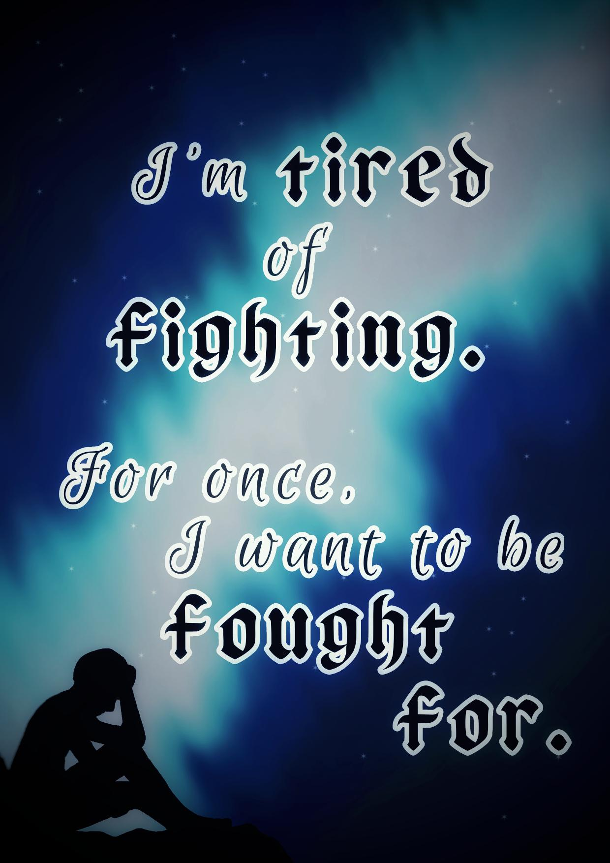 I'm tired of fighting. For once, I want to be fought for. -Anonymous [1240×1754]