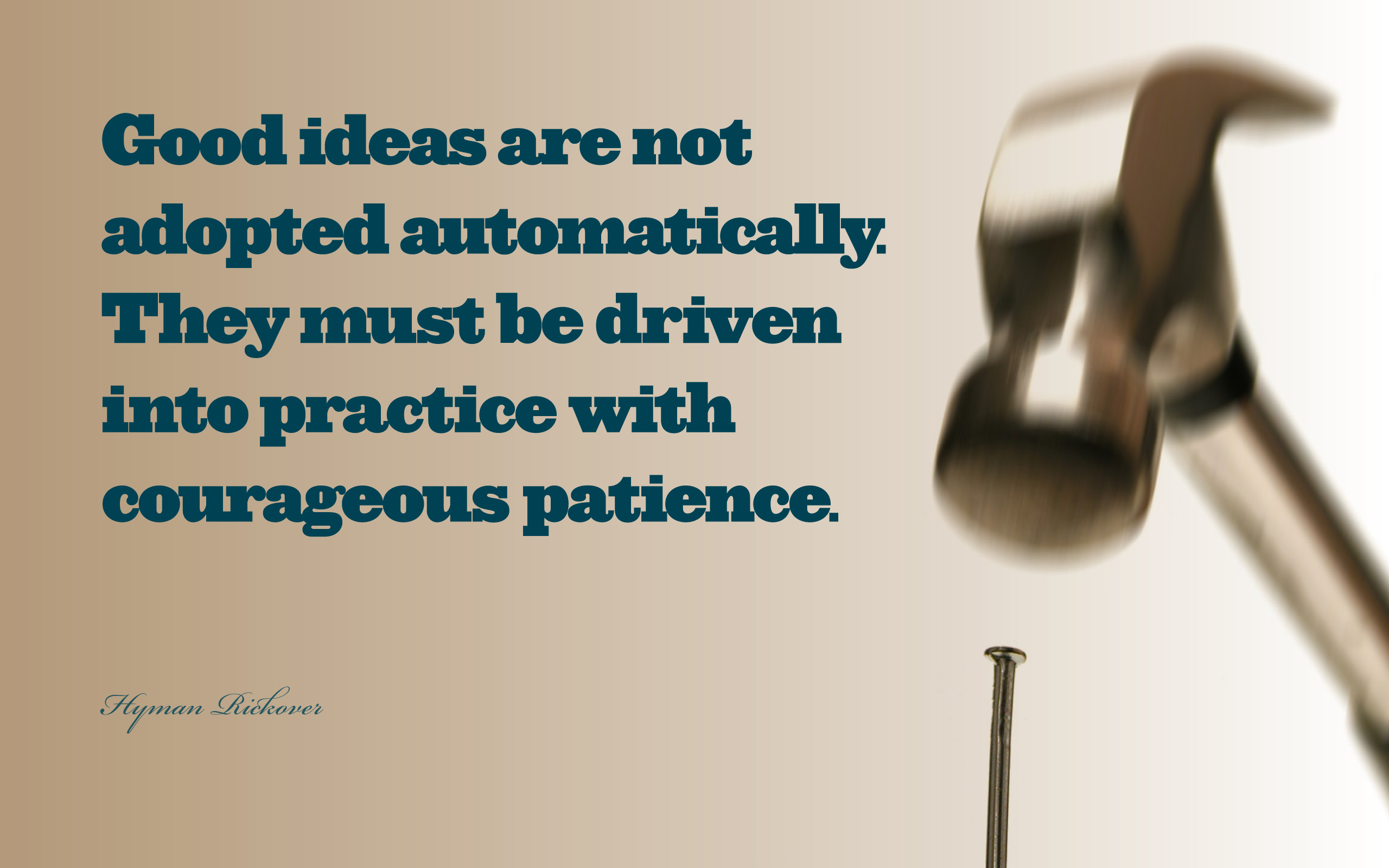 Good ideas are not adopted automatically. They must be driven into practice with courageous patience. — Hyman Rickover [2560×1600]
