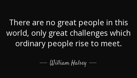 """[Image] """"There are no great people in this world, only great challenges which ordinary people rise to meet."""" ~ William Halsey"""