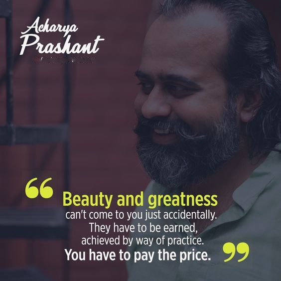 Beauty and greatness can't come to you just accidentally. They have to be earned, achieved by way of practice. You have to pay the price. ~Acharya Prashant [564×564]