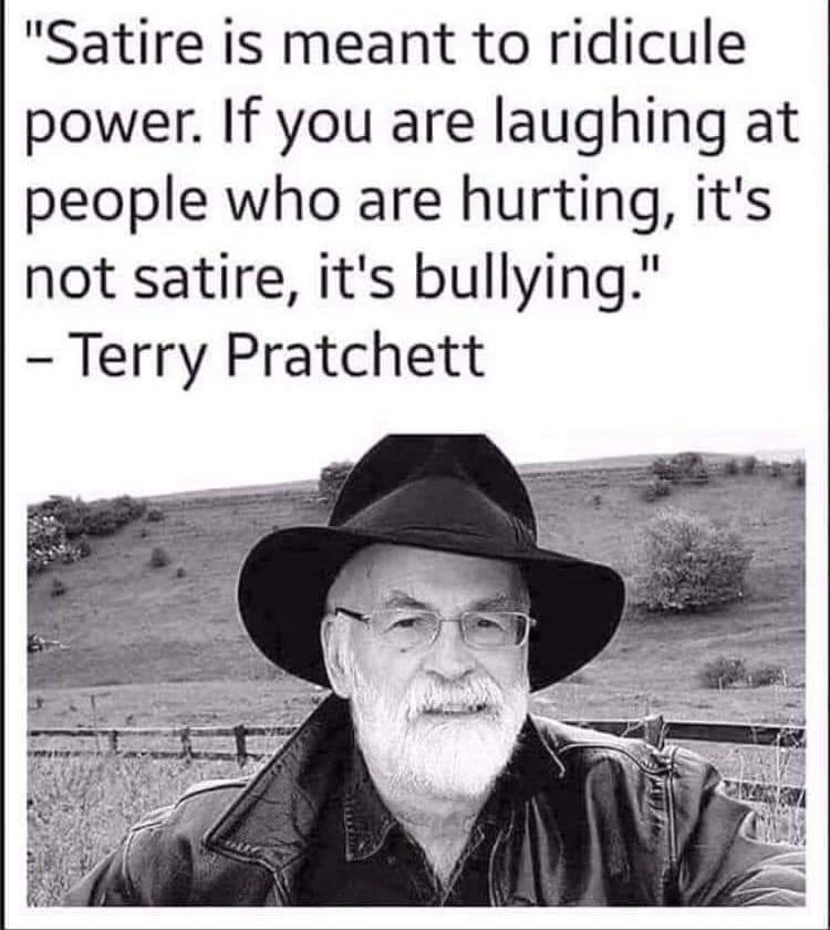 Satire is meant to ridicule power. If you are laughing at people who are hurting, it's not satire, it's bullying. [750×840]