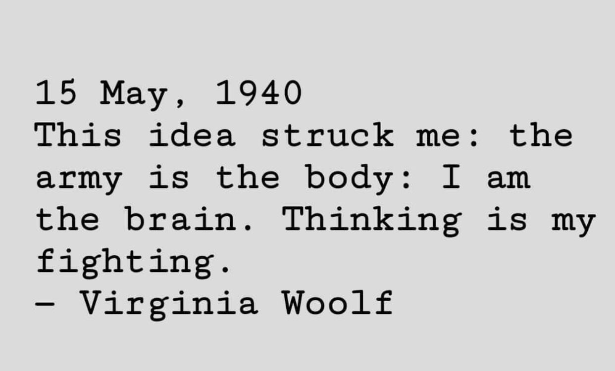 """[Image] """"This idea struck me: the army is the body : I am the brain. Thinking is my fighting."""" ~ Virginia Woolf (15 May, 1940)"""
