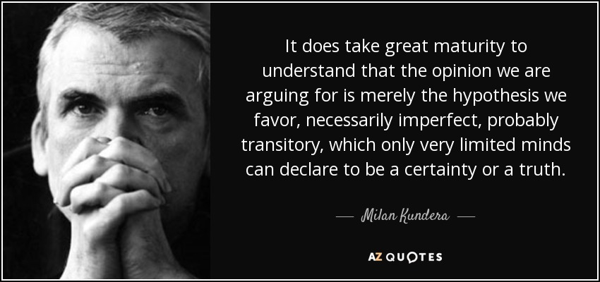 """""""It does take great maturity to understand that the opinion we are arguing for is merely the hypothesis we favor, necessarily imperfect, probably transitory, which only very limited minds can declare to be a certainty or a truth."""" ― Milan Kundera[850×400]"""