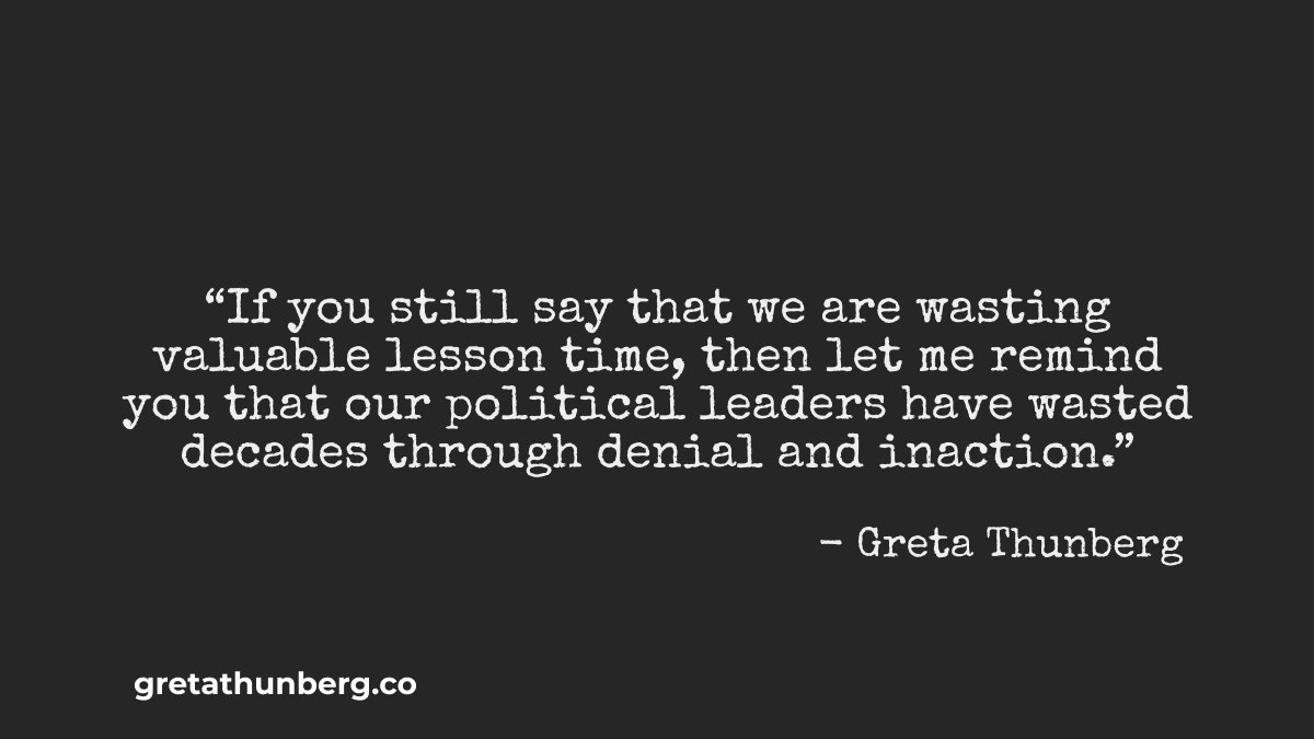"""""""If you still say that we are wasting valuable lesson time, then let me remind you that our political leaders have wasted decades through denial and inaction. """" – Greta Thunberg 1200 × 675 pixels (generate others at gretathunberg.co)"""