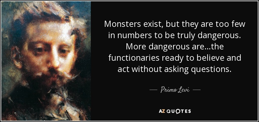 """""""Monsters exist, but they are too few in number to be truly dangerous. More dangerous are the common men, the functionaries ready to believe and to act without asking questions"""" [850×400]"""