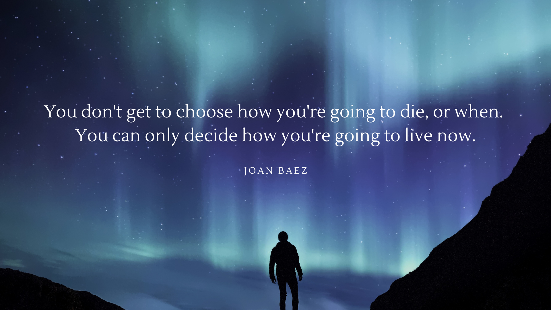 You don't get to choose how you're going to die, or when. You can only decide how you're going to live now. – Joan Baez[1920×1080][OC]