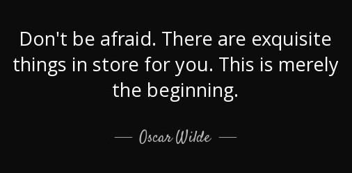 """[Image] """"Don't be afraid. There are exquisite things in store for you. This is merely the beginning."""" ~ Oscar Wilde"""