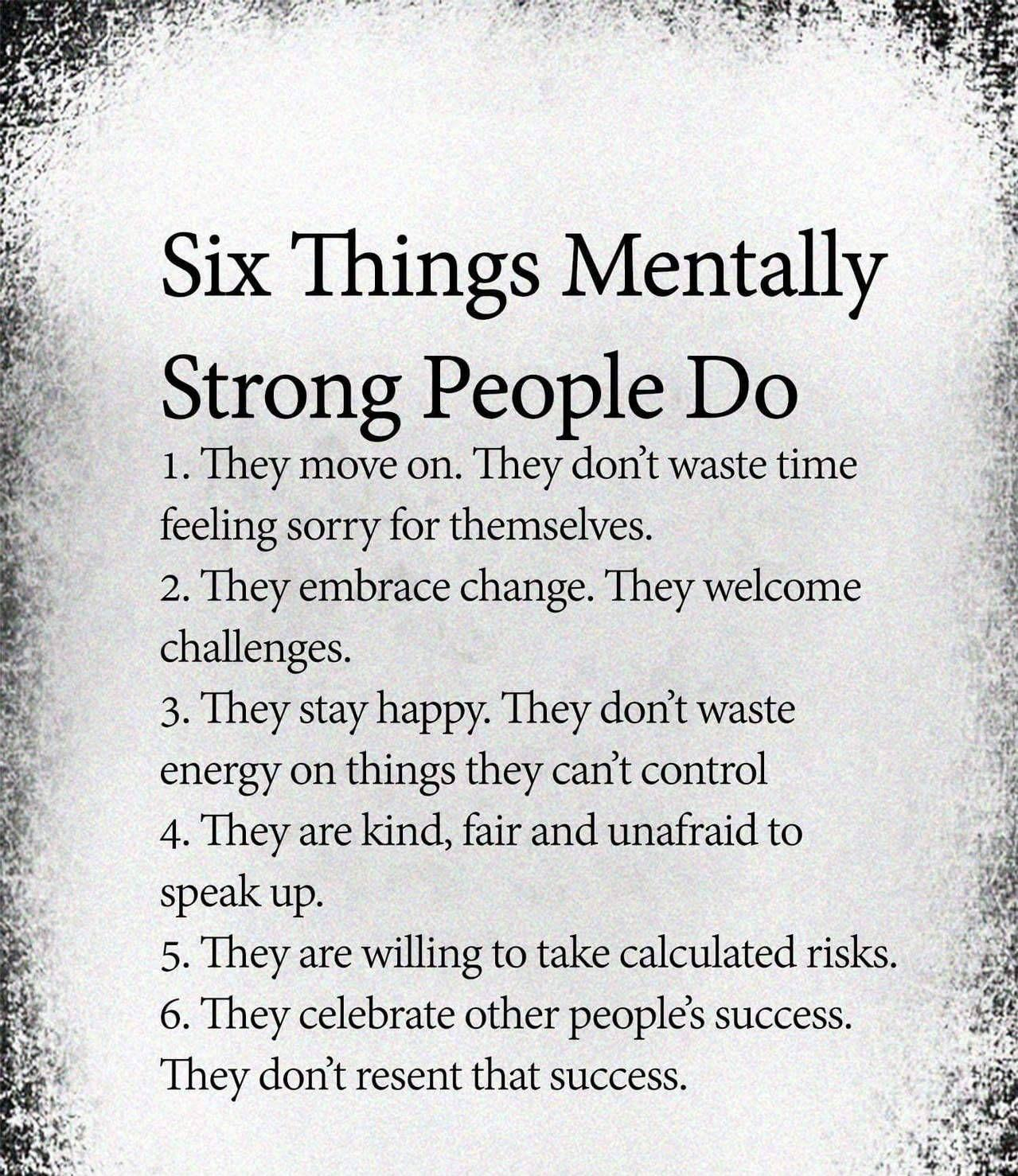 Six Things Mentally Strong People Do 1. They move on. They don't waste time feeling sorry for themselves. 2. They embrace change. They welcome challenges. s... 3. They stay happy. They don't waste . ; energy on things they can't control 4. They are kind, fair and unafraid to 7 '. speak up. . 2'16 5. They are willing to take calculated risks. $155 6. They celebrate other people's success. .' :9 They don't resent that success. https://inspirational.ly
