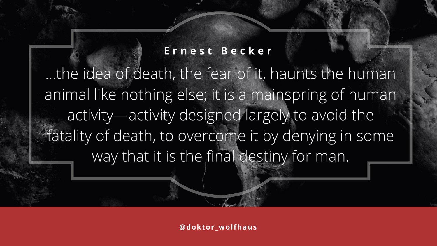 …the idea of death, the fear of it, haunts the human animal like nothing else… Ernest Becker [OS][1499×843]