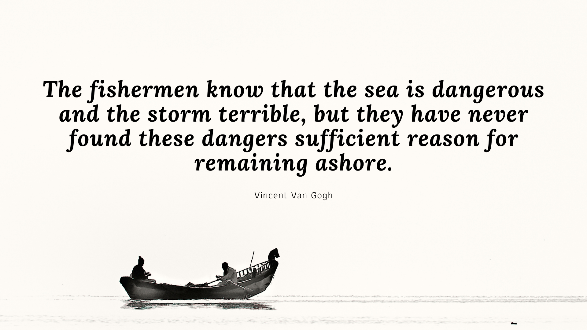 The fishermen know that the sea is dangerous and the storm terrible, but they have never found these dangers sufficient reason for remaining ashore. – Vincent Van Gogh[1920×1080]