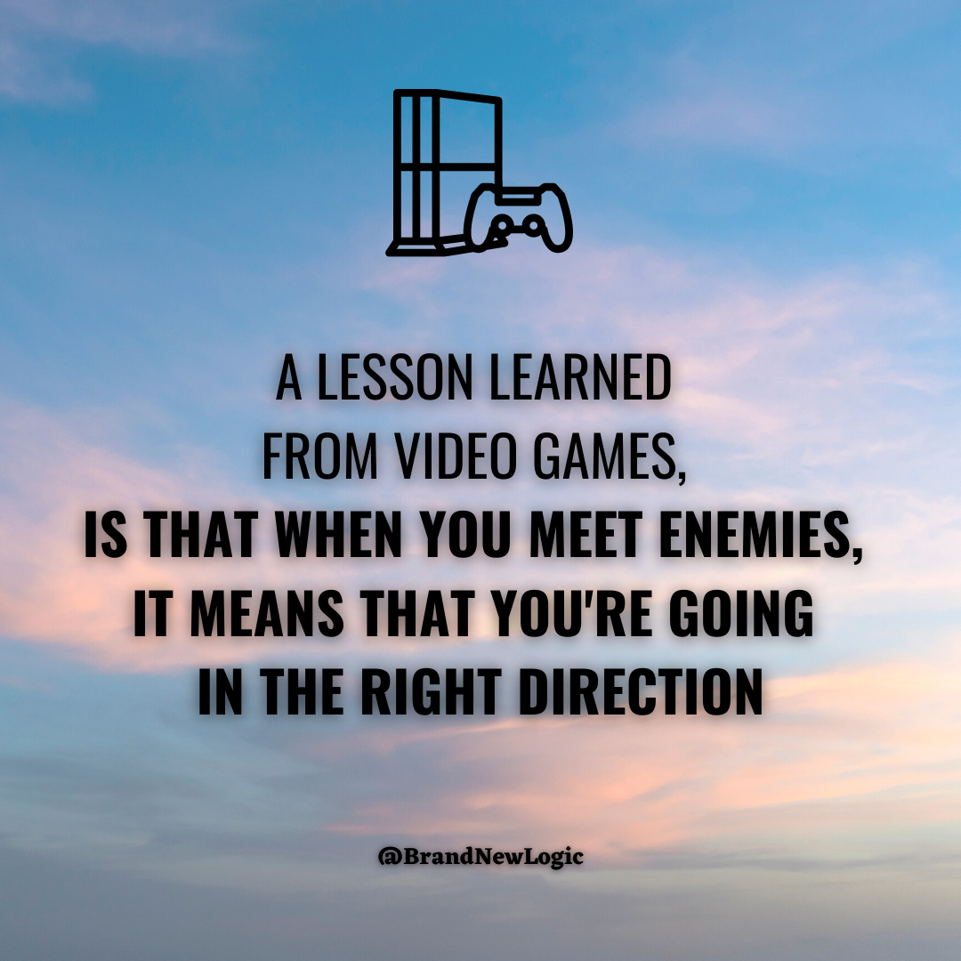 III firm A LESSON LEARNED FROM VIDEO GAMES, IS THAT WHEN YOU MEET ENEMIES, IT MEANS THAT YOU'RE GOING IN THE RIGHT DIRECTION @BrandNewLogic https://inspirational.ly