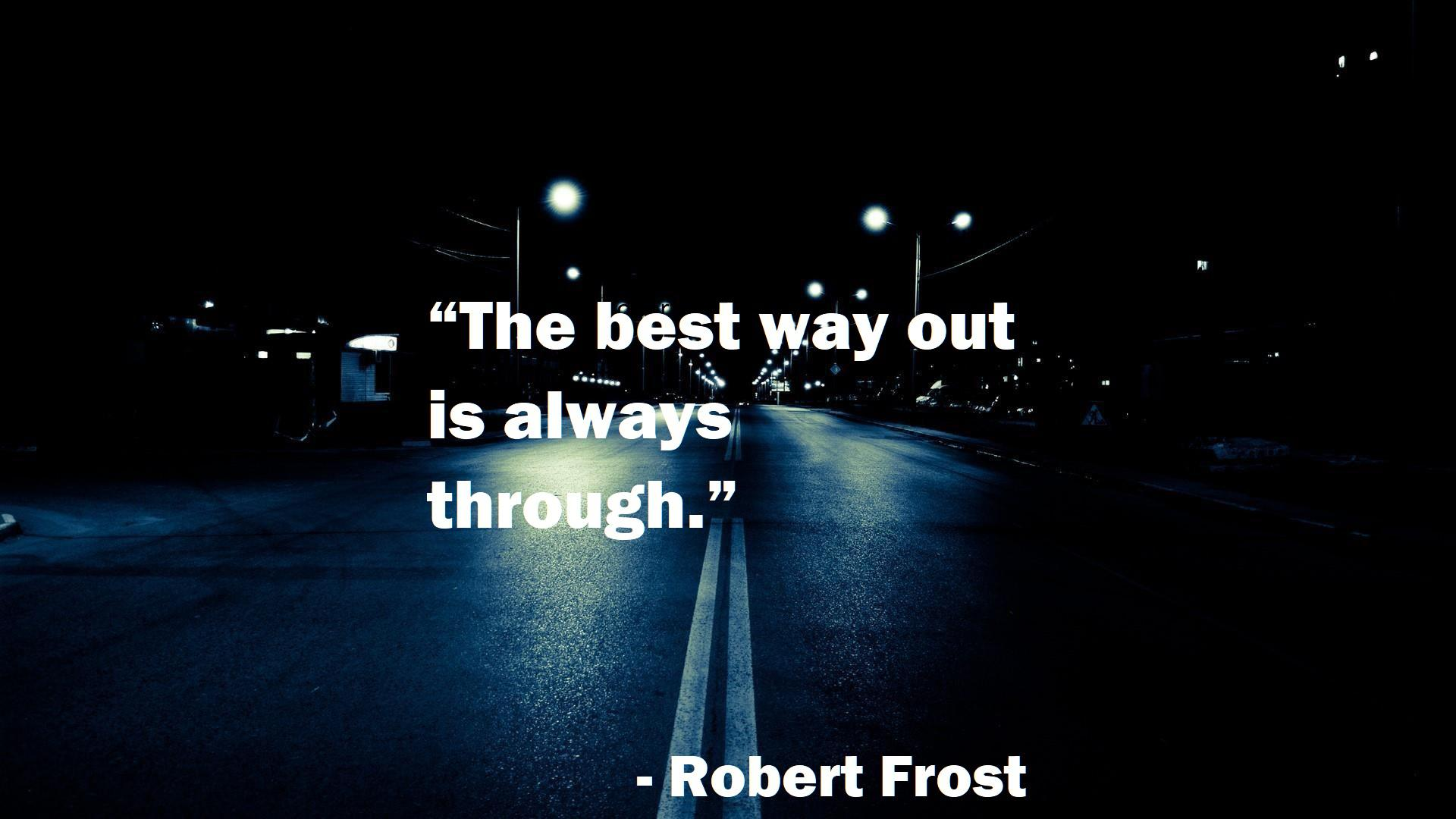 """""""The best way out is always through."""" ― Robert Frost (1920×1080)"""