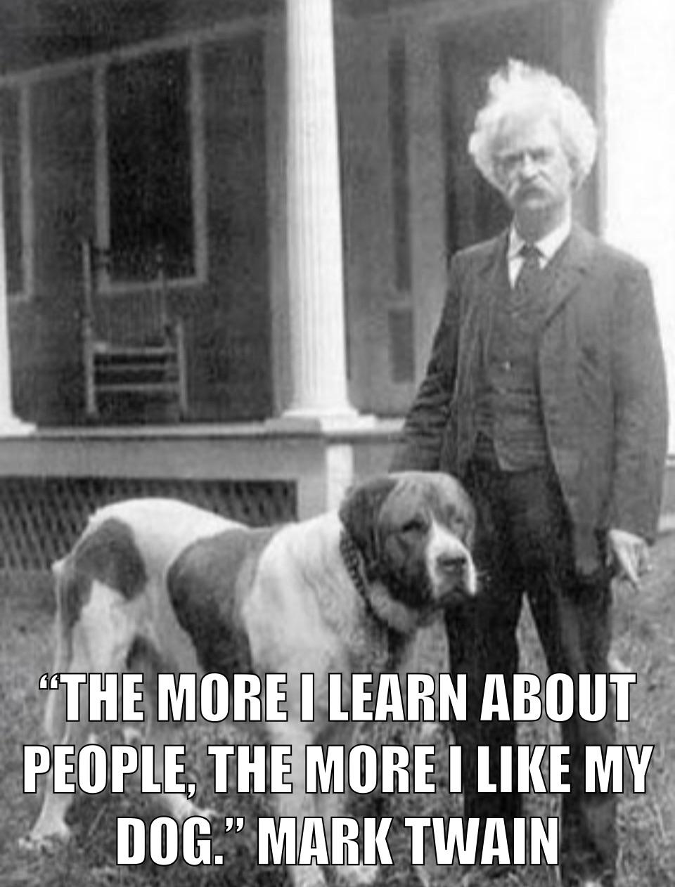 """[325×500] """"The more I learn about people, the more I like my dog."""" Mark Twain (1906)"""
