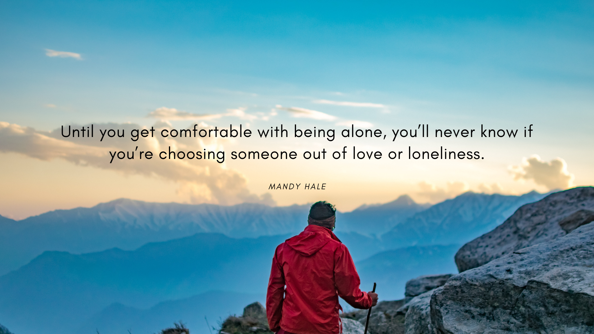 Until you get comfortable with being alone, you'll never know if you're choosing someone out of love or loneliness. – Mandy Hale[1920×1080][OC]