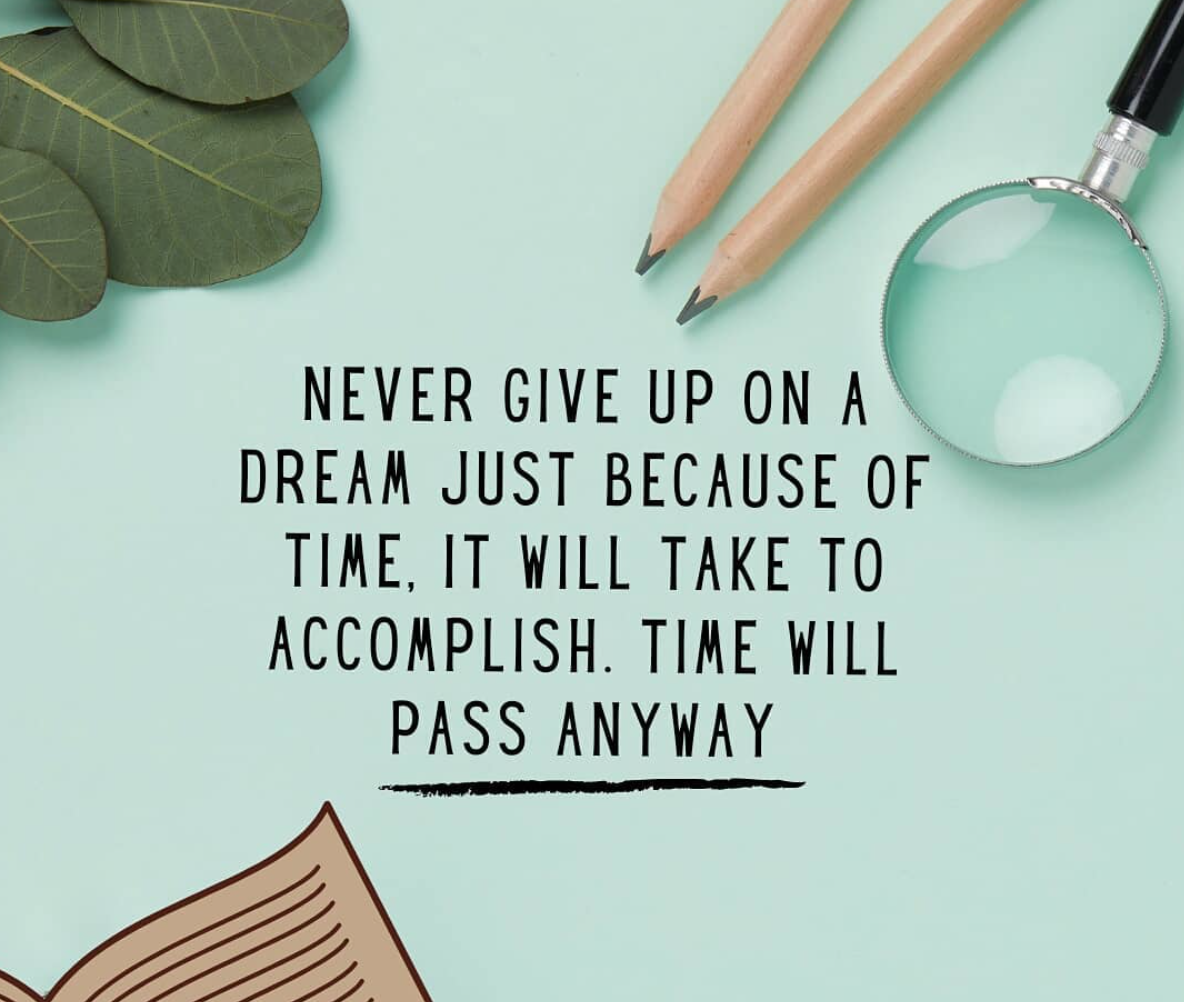 [Image] Never give up on a dream because of time. It will take to accomplish. Time will pass anyway.