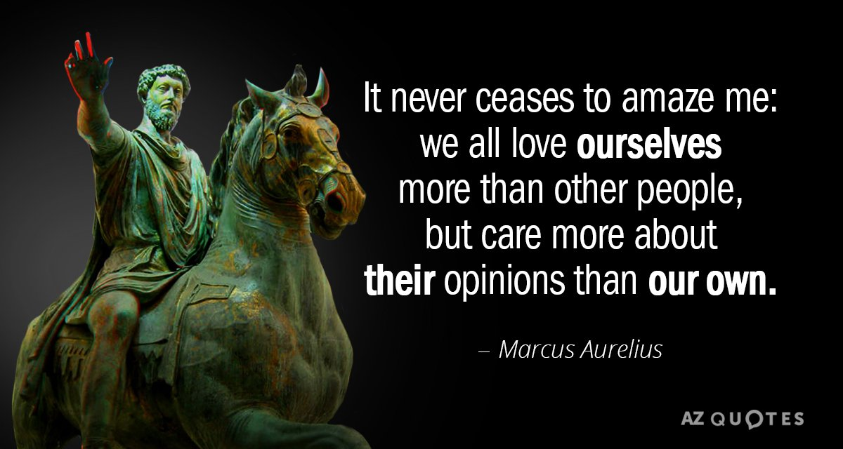 """It never ceases to amaze me: we all love ourselves more than other people, but care more about their opinions than our own. – Marcus Aurelius ; Marcus Aurelius (2002). """"Meditations: A New Translation"""", p.162, Modern Library [1000×1000]"""