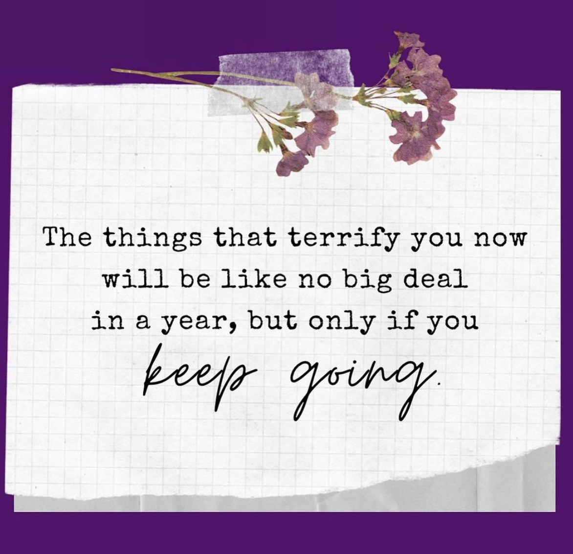 [Image] The things that terrify you now will be like no big deal in a year, but only if you keep going.