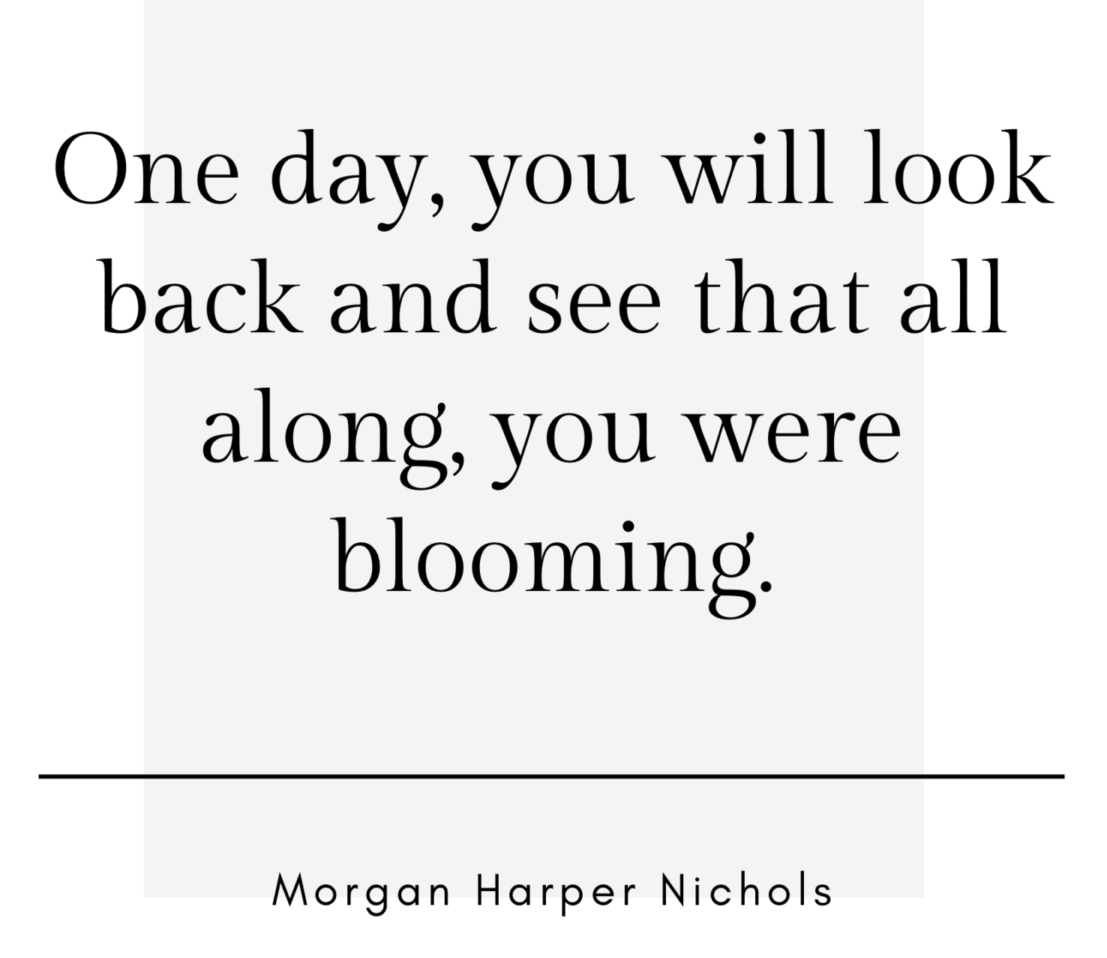 """[Image] """"One day you will look back and see that all along, you were blooming."""" Morgan Harper Nichols"""