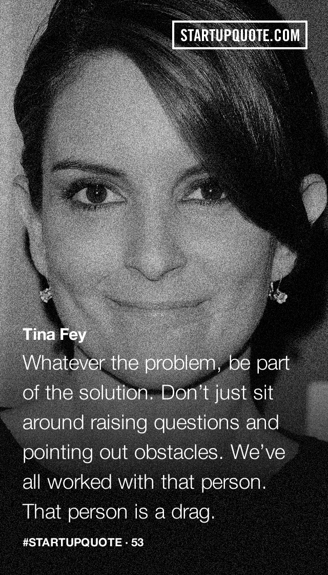 """""""Whatever the problem, be part of the solution. Don't just sit around raising questions and pointing out obstacles. We've all worked with that person. That person is a drag."""" – Tina Fey [640*1120]"""